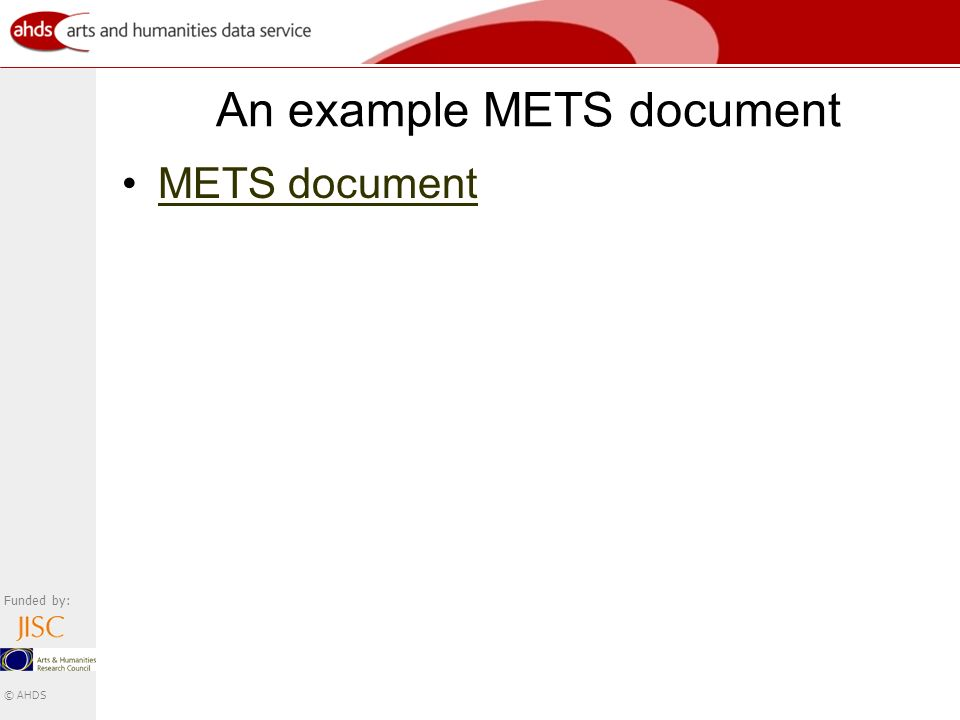 Funded by: © AHDS An example METS document METS document