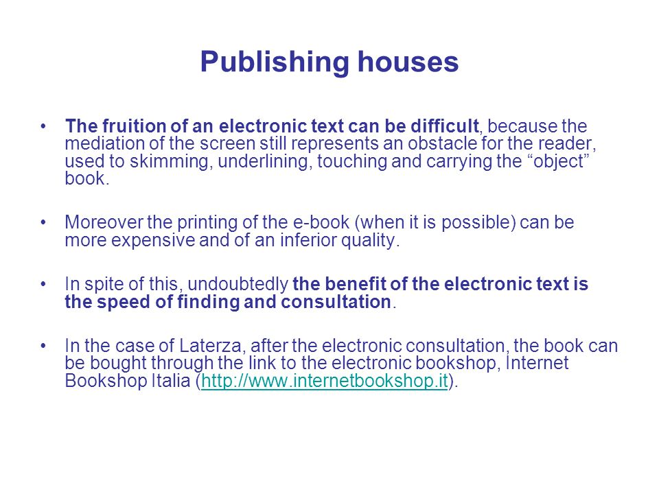 Publishing houses The fruition of an electronic text can be difficult, because the mediation of the screen still represents an obstacle for the reader, used to skimming, underlining, touching and carrying the object book.