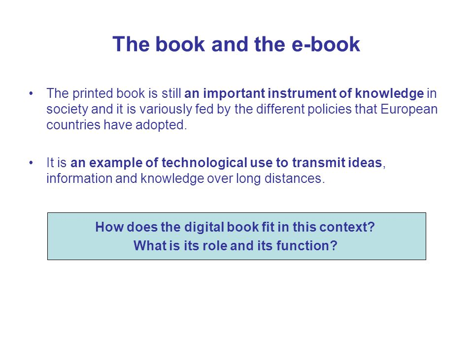 The book and the e-book The printed book is still an important instrument of knowledge in society and it is variously fed by the different policies that European countries have adopted.