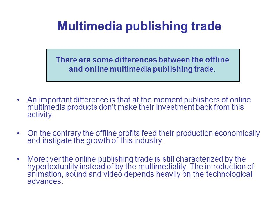 Multimedia publishing trade An important difference is that at the moment publishers of online multimedia products dont make their investment back from this activity.