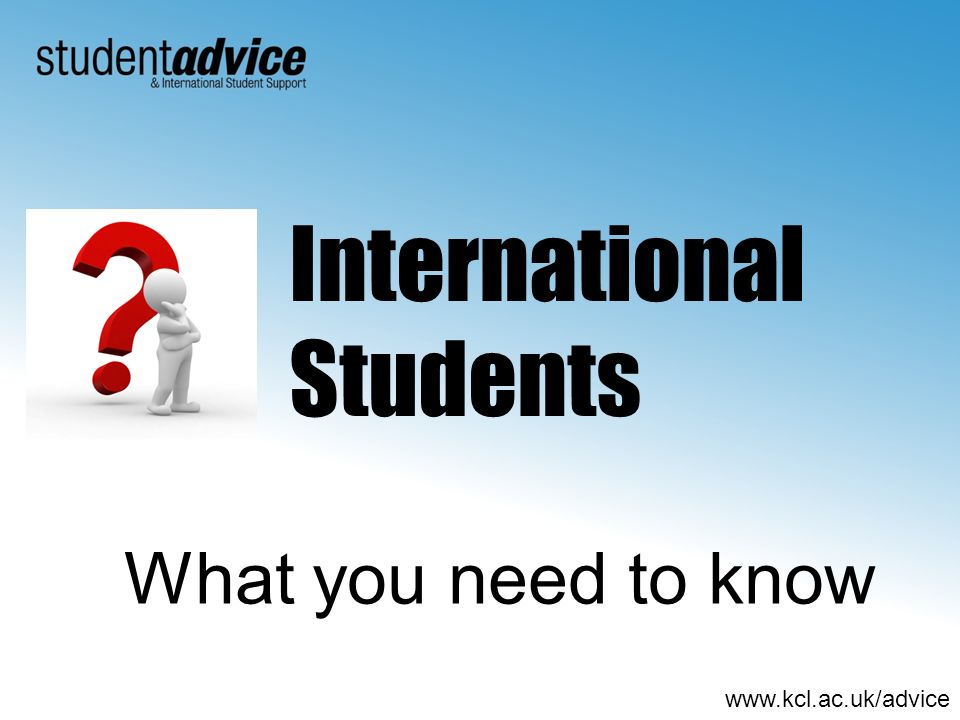 www.kcl.ac.uk/advice What you need to know International Students