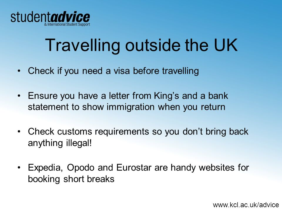 www.kcl.ac.uk/advice Travelling outside the UK Check if you need a visa before travelling Ensure you have a letter from Kings and a bank statement to show immigration when you return Check customs requirements so you dont bring back anything illegal.