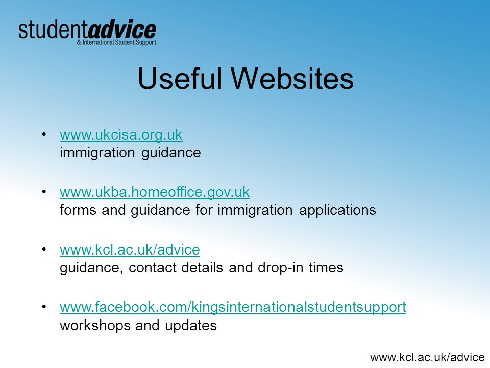 www.kcl.ac.uk/advice Useful Websites www.ukcisa.org.uk immigration guidancewww.ukcisa.org.uk www.ukba.homeoffice.gov.uk forms and guidance for immigration applicationswww.ukba.homeoffice.gov.uk www.kcl.ac.uk/advice guidance, contact details and drop-in timeswww.kcl.ac.uk/advice www.facebook.com/kingsinternationalstudentsupport workshops and updateswww.facebook.com/kingsinternationalstudentsupport