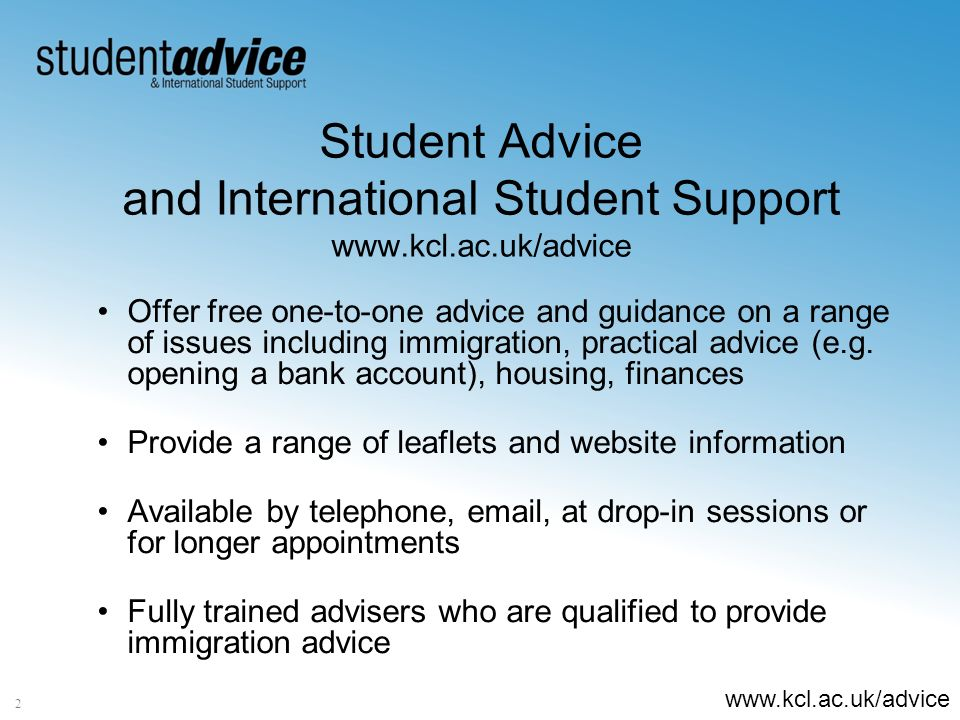 www.kcl.ac.uk/advice Student Advice and International Student Support www.kcl.ac.uk/advice Offer free one-to-one advice and guidance on a range of issues including immigration, practical advice (e.g.