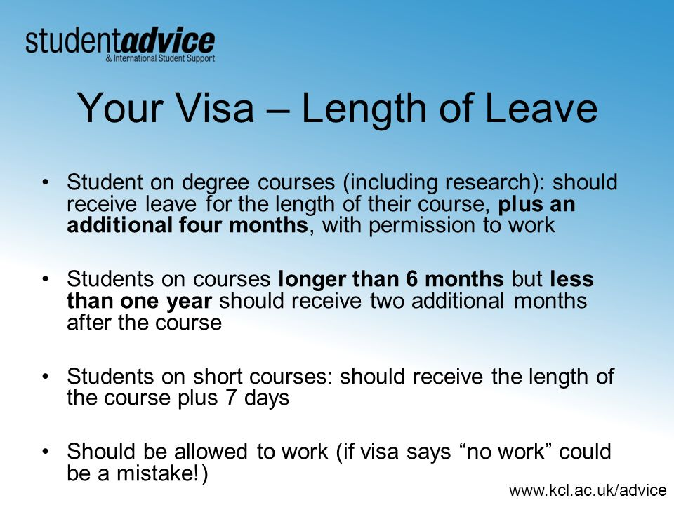 www.kcl.ac.uk/advice Your Visa – Length of Leave Student on degree courses (including research): should receive leave for the length of their course, plus an additional four months, with permission to work Students on courses longer than 6 months but less than one year should receive two additional months after the course Students on short courses: should receive the length of the course plus 7 days Should be allowed to work (if visa says no work could be a mistake!)