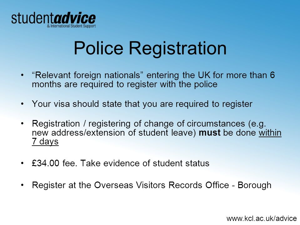 www.kcl.ac.uk/advice Police Registration Relevant foreign nationals entering the UK for more than 6 months are required to register with the police Your visa should state that you are required to register Registration / registering of change of circumstances (e.g.