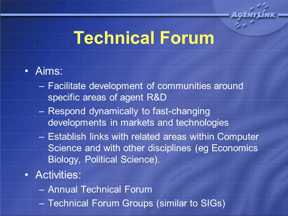 Technical Forum Aims: –Facilitate development of communities around specific areas of agent R&D –Respond dynamically to fast-changing developments in markets and technologies –Establish links with related areas within Computer Science and with other disciplines (eg Economics Biology, Political Science).