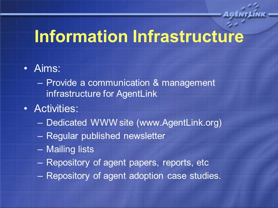 Information Infrastructure Aims: –Provide a communication & management infrastructure for AgentLink Activities: –Dedicated WWW site (www.AgentLink.org) –Regular published newsletter –Mailing lists –Repository of agent papers, reports, etc –Repository of agent adoption case studies.