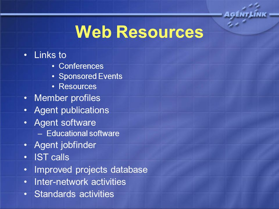 Web Resources Links to Conferences Sponsored Events Resources Member profiles Agent publications Agent software –Educational software Agent jobfinder IST calls Improved projects database Inter-network activities Standards activities