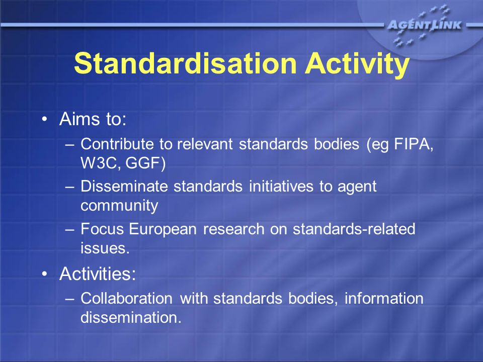 Standardisation Activity Aims to: –Contribute to relevant standards bodies (eg FIPA, W3C, GGF) –Disseminate standards initiatives to agent community –Focus European research on standards-related issues.