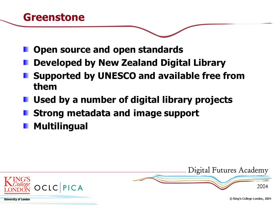 Greenstone Open source and open standards Developed by New Zealand Digital Library Supported by UNESCO and available free from them Used by a number of digital library projects Strong metadata and image support Multilingual