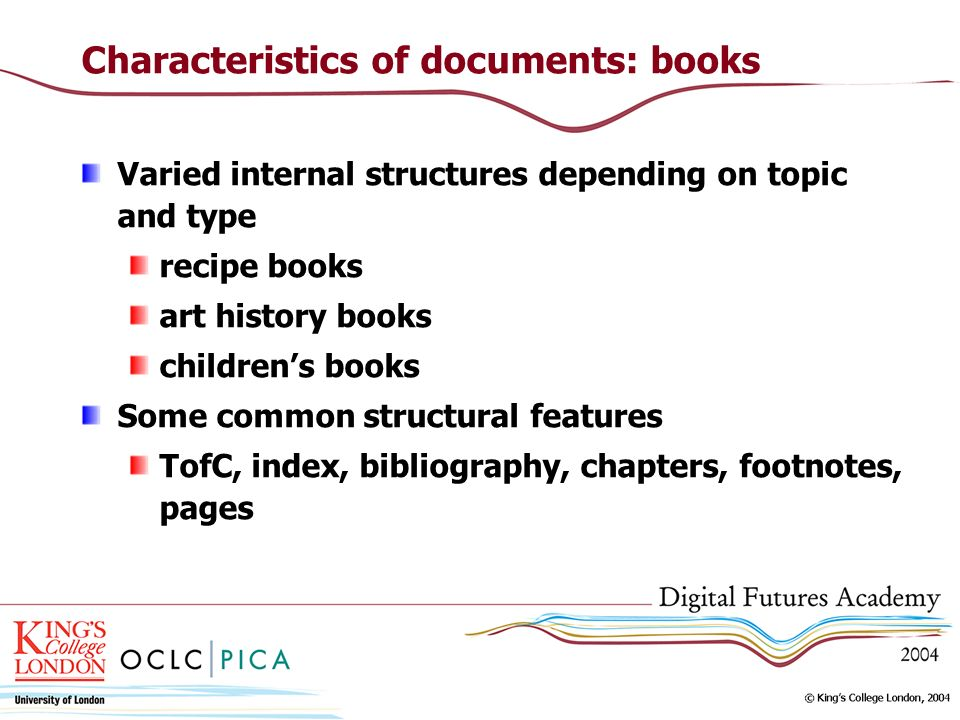 Characteristics of documents: books Varied internal structures depending on topic and type recipe books art history books childrens books Some common structural features TofC, index, bibliography, chapters, footnotes, pages