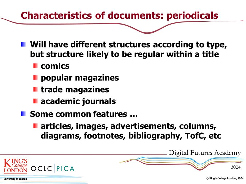 Characteristics of documents: periodicals Will have different structures according to type, but structure likely to be regular within a title comics popular magazines trade magazines academic journals Some common features … articles, images, advertisements, columns, diagrams, footnotes, bibliography, TofC, etc
