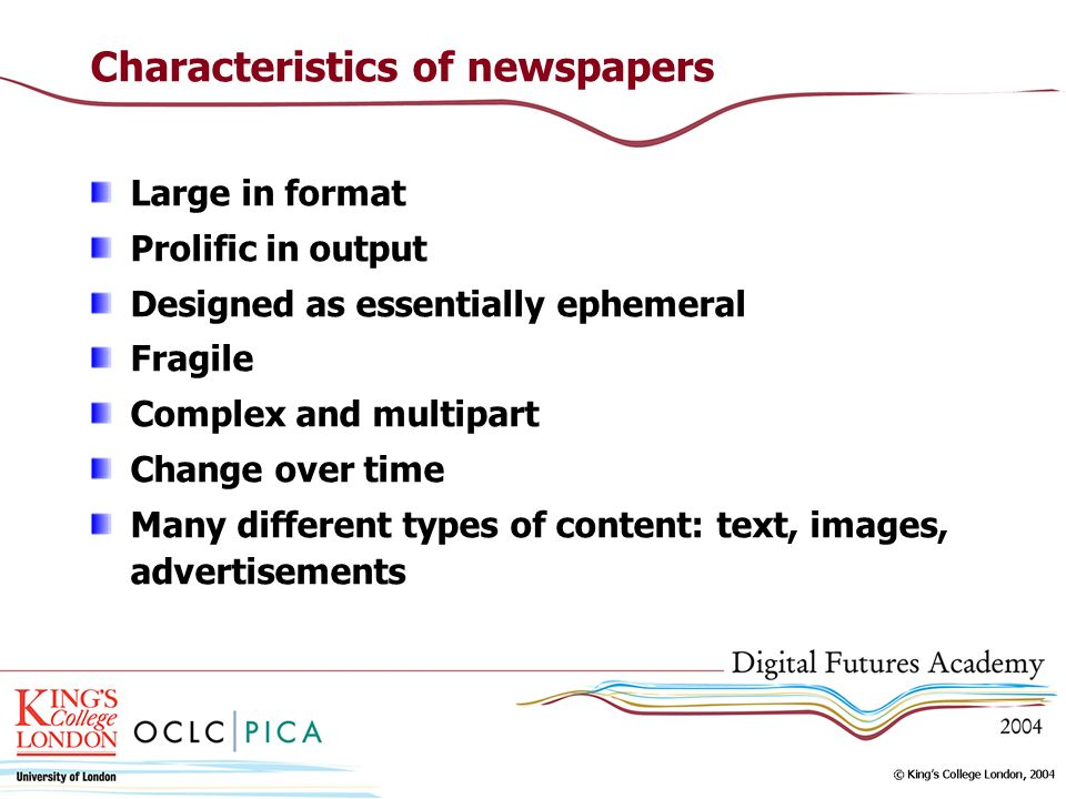 Characteristics of newspapers Large in format Prolific in output Designed as essentially ephemeral Fragile Complex and multipart Change over time Many different types of content: text, images, advertisements