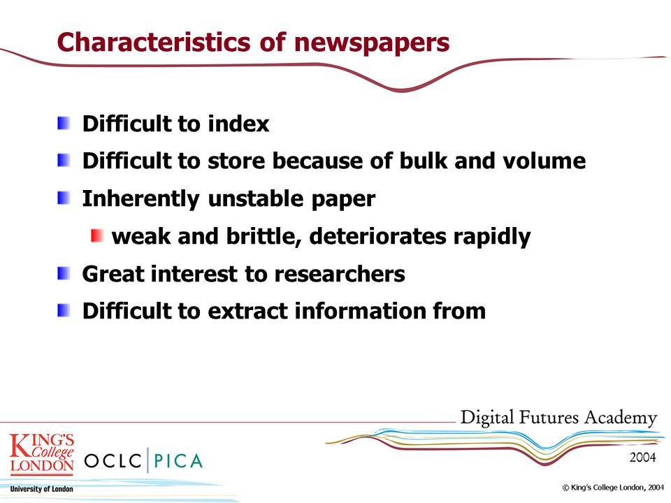 Characteristics of newspapers Difficult to index Difficult to store because of bulk and volume Inherently unstable paper weak and brittle, deteriorates rapidly Great interest to researchers Difficult to extract information from