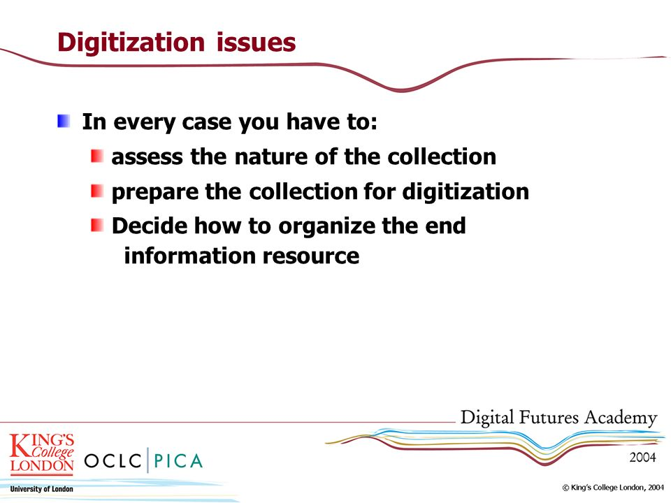 Digitization issues In every case you have to: assess the nature of the collection prepare the collection for digitization Decide how to organize the end information resource