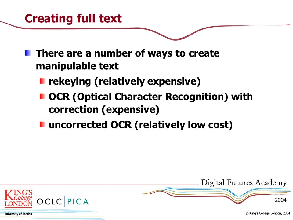 Creating full text There are a number of ways to create manipulable text rekeying (relatively expensive) OCR (Optical Character Recognition) with correction (expensive) uncorrected OCR (relatively low cost)
