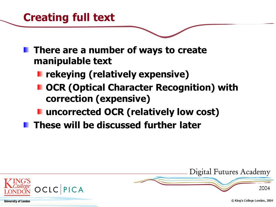 Creating full text There are a number of ways to create manipulable text rekeying (relatively expensive) OCR (Optical Character Recognition) with correction (expensive) uncorrected OCR (relatively low cost) These will be discussed further later