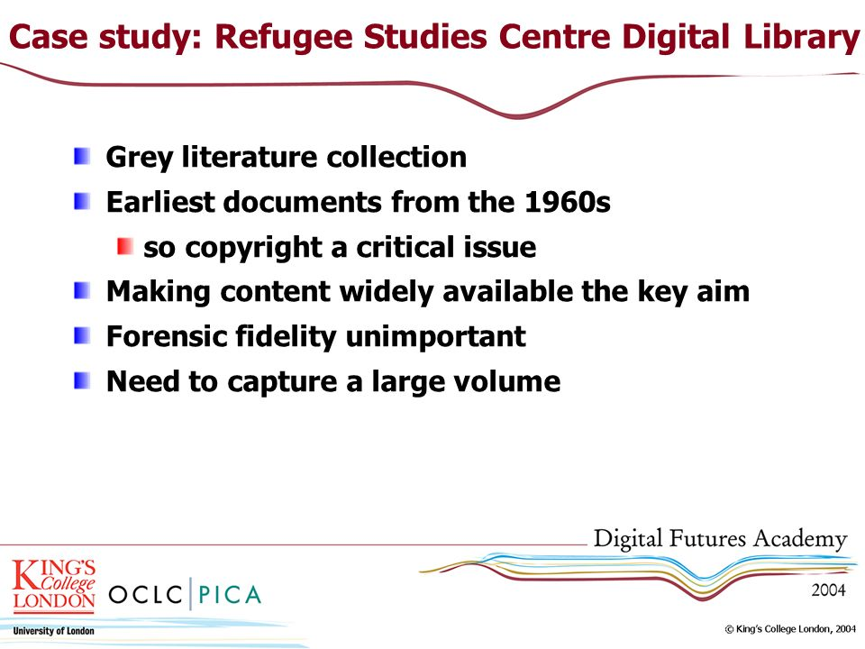 Case study: Refugee Studies Centre Digital Library Grey literature collection Earliest documents from the 1960s so copyright a critical issue Making content widely available the key aim Forensic fidelity unimportant Need to capture a large volume