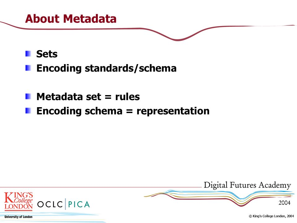 About Metadata Sets Encoding standards/schema Metadata set = rules Encoding schema = representation