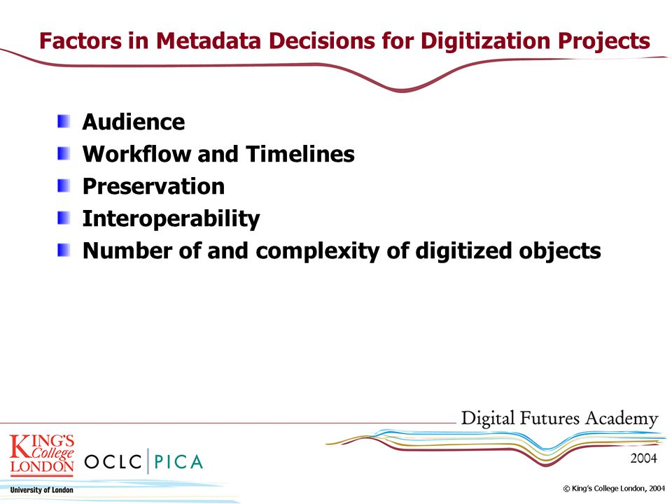 Factors in Metadata Decisions for Digitization Projects Audience Workflow and Timelines Preservation Interoperability Number of and complexity of digitized objects