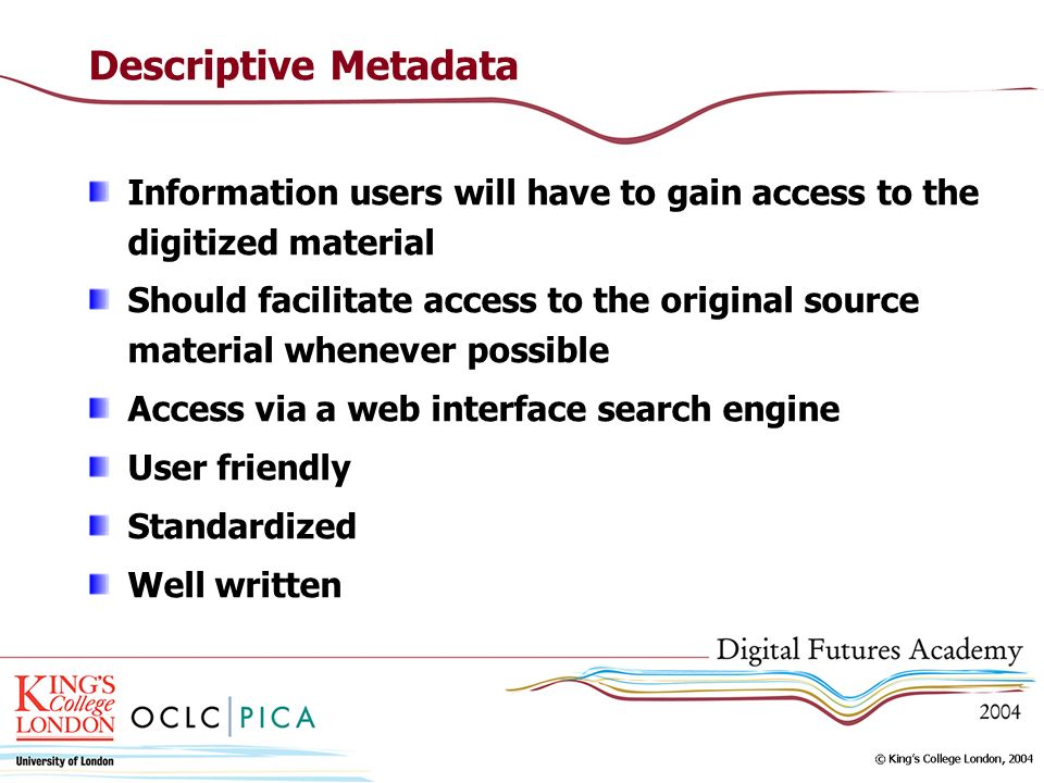 Descriptive Metadata Information users will have to gain access to the digitized material Should facilitate access to the original source material whenever possible Access via a web interface search engine User friendly Standardized Well written