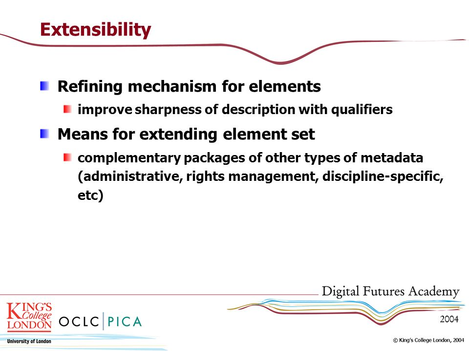 Extensibility Refining mechanism for elements improve sharpness of description with qualifiers Means for extending element set complementary packages of other types of metadata (administrative, rights management, discipline-specific, etc)