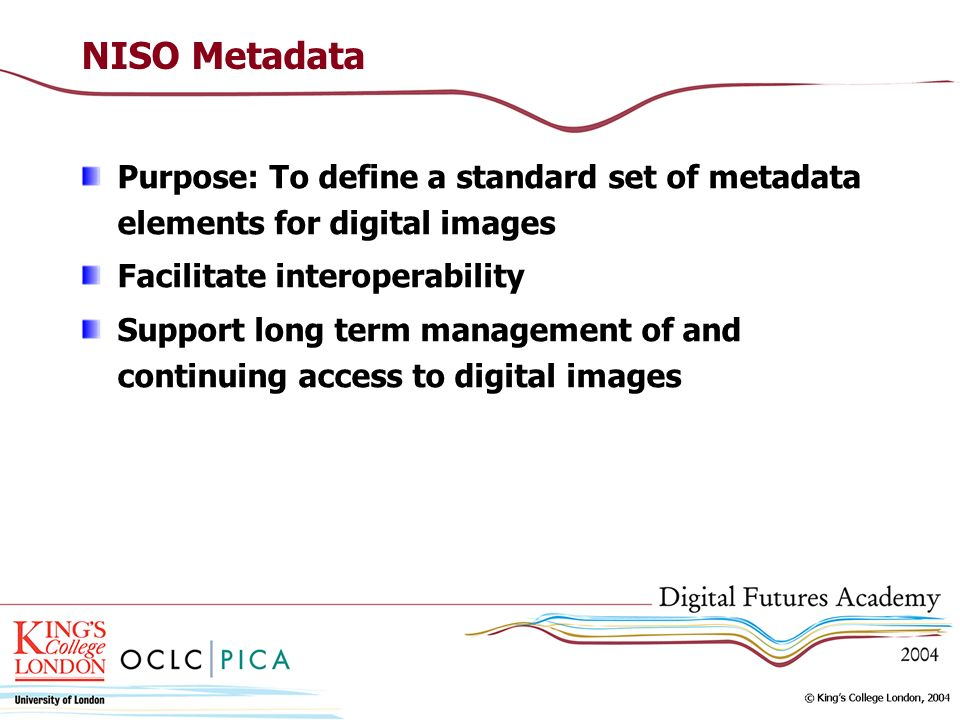 NISO Metadata Purpose: To define a standard set of metadata elements for digital images Facilitate interoperability Support long term management of and continuing access to digital images