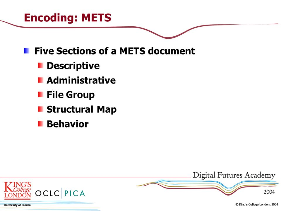 Encoding: METS Five Sections of a METS document Descriptive Administrative File Group Structural Map Behavior