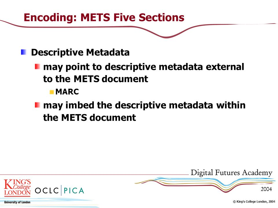 Encoding: METS Five Sections Descriptive Metadata may point to descriptive metadata external to the METS document MARC may imbed the descriptive metadata within the METS document