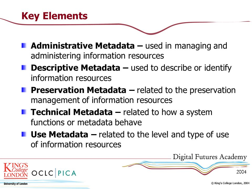 Key Elements Administrative Metadata – used in managing and administering information resources Descriptive Metadata – used to describe or identify information resources Preservation Metadata – related to the preservation management of information resources Technical Metadata – related to how a system functions or metadata behave Use Metadata – related to the level and type of use of information resources
