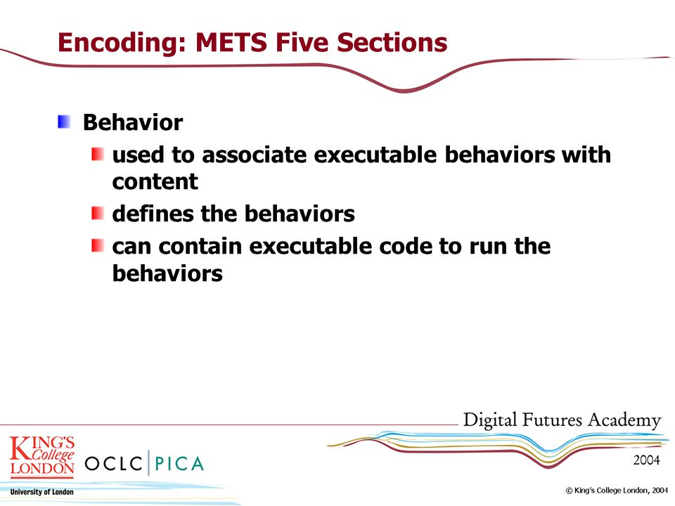 Encoding: METS Five Sections Behavior used to associate executable behaviors with content defines the behaviors can contain executable code to run the behaviors