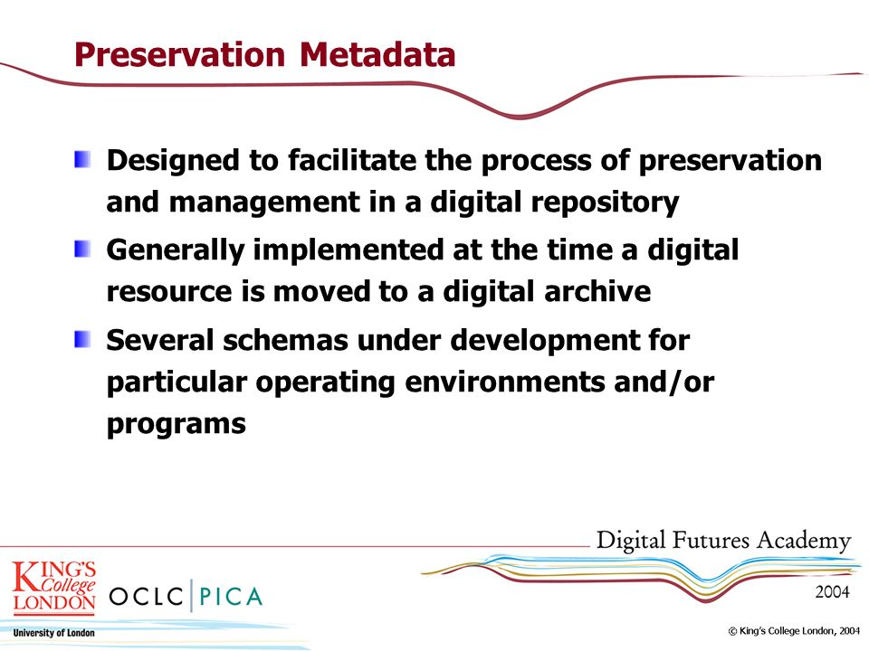 Preservation Metadata Designed to facilitate the process of preservation and management in a digital repository Generally implemented at the time a digital resource is moved to a digital archive Several schemas under development for particular operating environments and/or programs