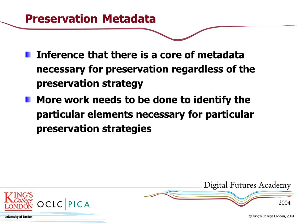 Preservation Metadata Inference that there is a core of metadata necessary for preservation regardless of the preservation strategy More work needs to be done to identify the particular elements necessary for particular preservation strategies