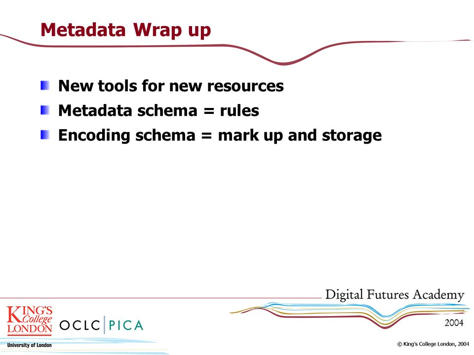 Metadata Wrap up New tools for new resources Metadata schema = rules Encoding schema = mark up and storage