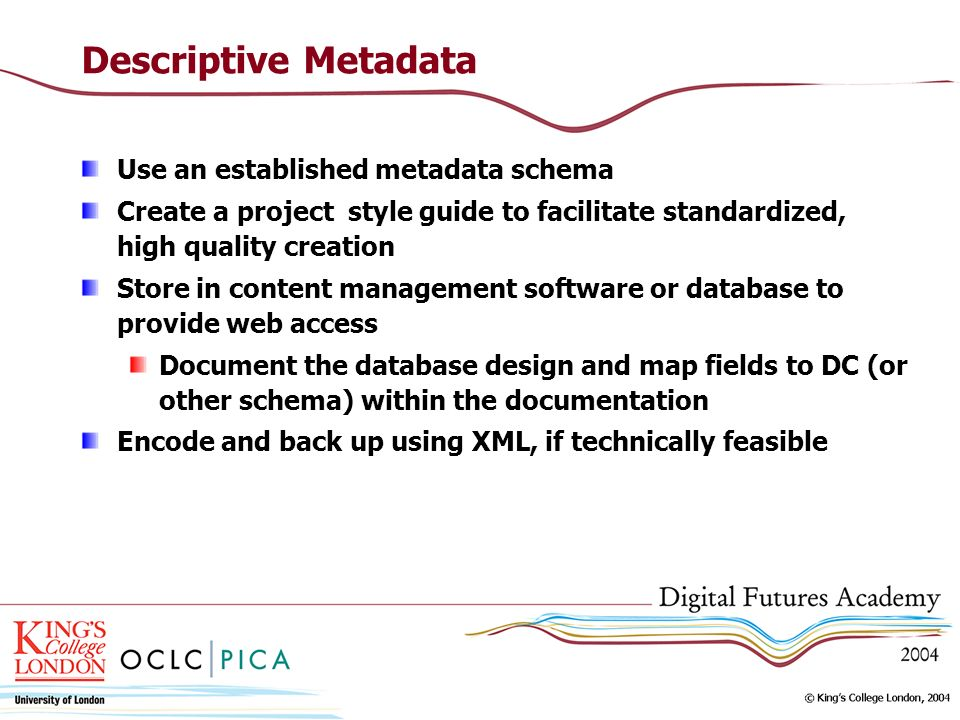 Descriptive Metadata Use an established metadata schema Create a project style guide to facilitate standardized, high quality creation Store in content management software or database to provide web access Document the database design and map fields to DC (or other schema) within the documentation Encode and back up using XML, if technically feasible