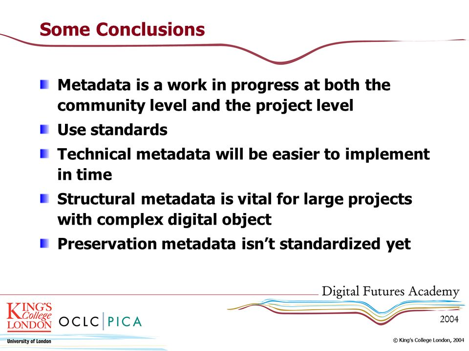 Some Conclusions Metadata is a work in progress at both the community level and the project level Use standards Technical metadata will be easier to implement in time Structural metadata is vital for large projects with complex digital object Preservation metadata isnt standardized yet