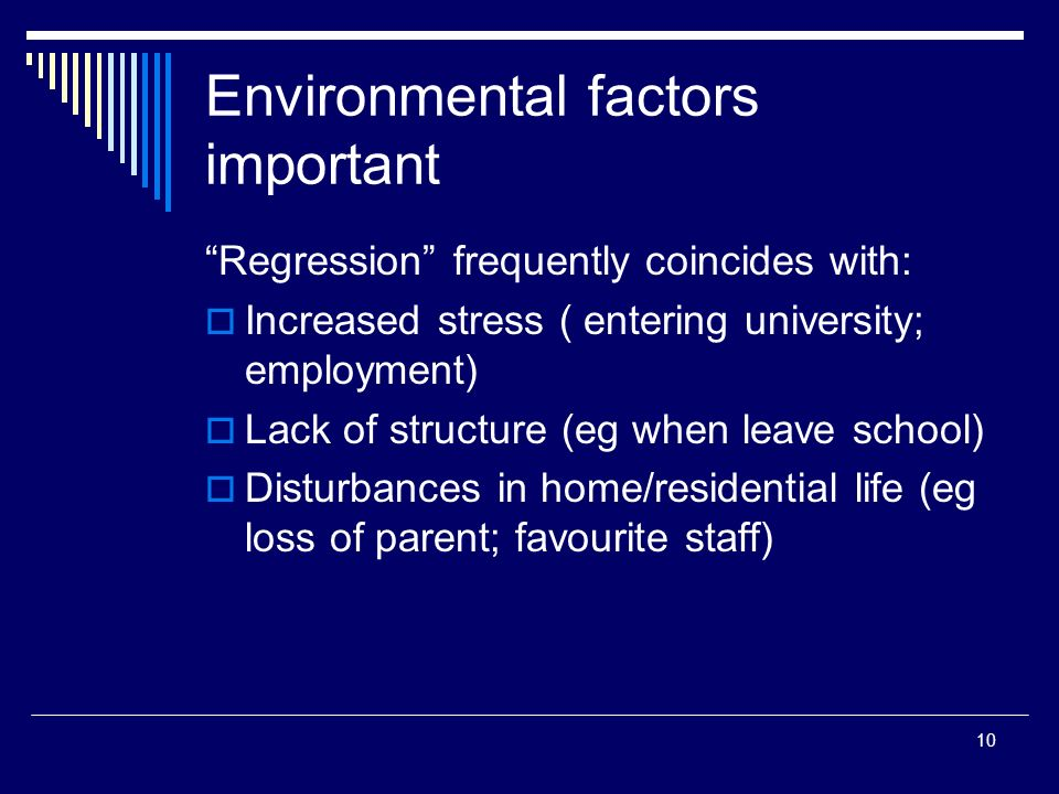 10 Environmental factors important Regression frequently coincides with: Increased stress ( entering university; employment) Lack of structure (eg when leave school) Disturbances in home/residential life (eg loss of parent; favourite staff)