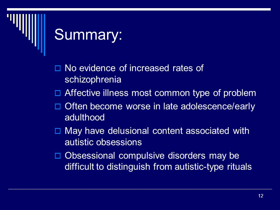 12 Summary: No evidence of increased rates of schizophrenia Affective illness most common type of problem Often become worse in late adolescence/early adulthood May have delusional content associated with autistic obsessions Obsessional compulsive disorders may be difficult to distinguish from autistic-type rituals