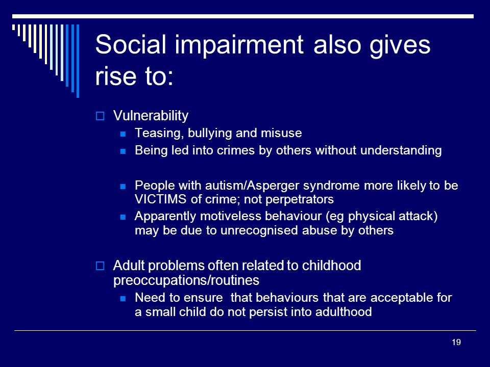 19 Social impairment also gives rise to: Vulnerability Teasing, bullying and misuse Being led into crimes by others without understanding People with autism/Asperger syndrome more likely to be VICTIMS of crime; not perpetrators Apparently motiveless behaviour (eg physical attack) may be due to unrecognised abuse by others Adult problems often related to childhood preoccupations/routines Need to ensure that behaviours that are acceptable for a small child do not persist into adulthood