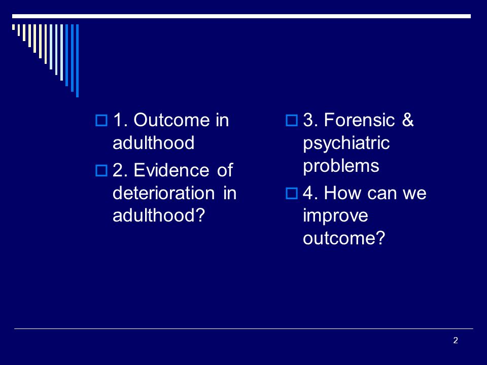 2 1. Outcome in adulthood 2. Evidence of deterioration in adulthood.