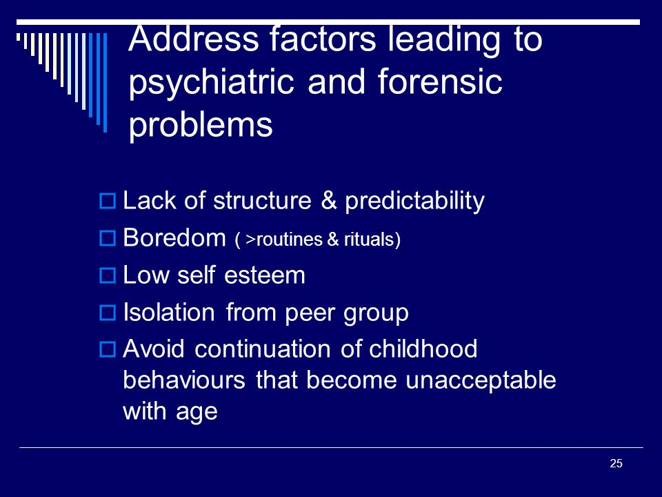 25 Address factors leading to psychiatric and forensic problems Lack of structure & predictability Boredom ( >routines & rituals) Low self esteem Isolation from peer group Avoid continuation of childhood behaviours that become unacceptable with age