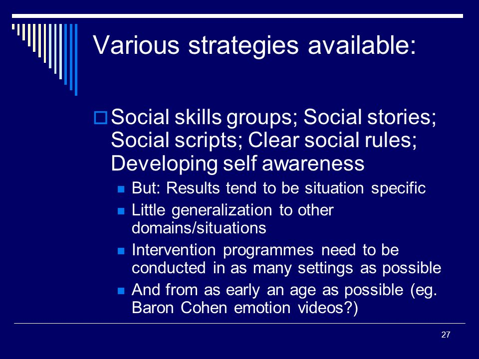 27 Various strategies available: Social skills groups; Social stories; Social scripts; Clear social rules; Developing self awareness But: Results tend to be situation specific Little generalization to other domains/situations Intervention programmes need to be conducted in as many settings as possible And from as early an age as possible (eg.