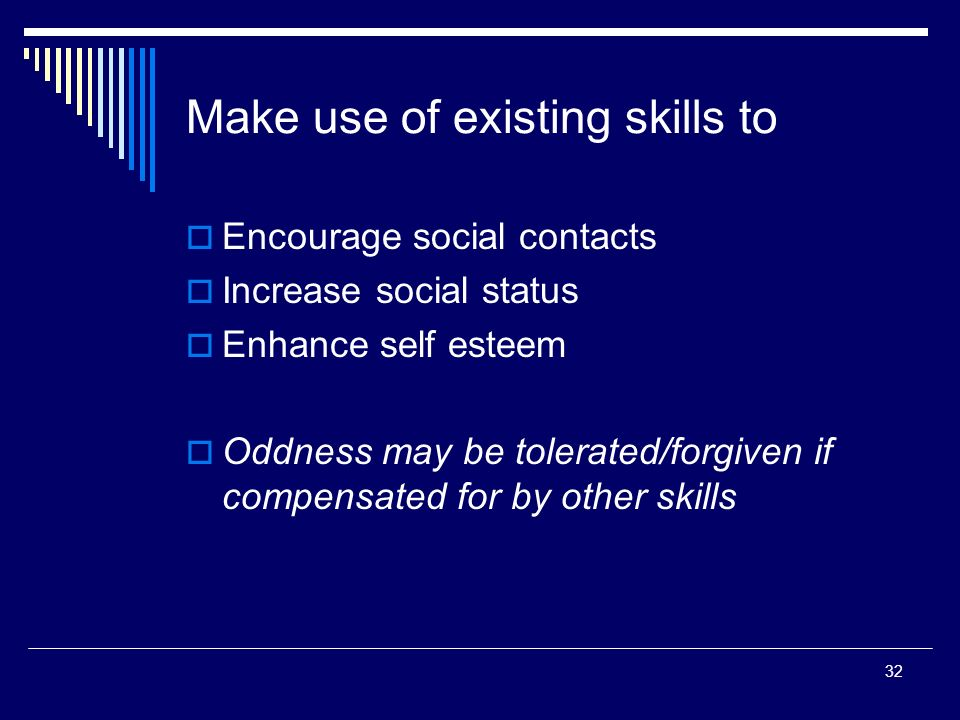 32 Make use of existing skills to Encourage social contacts Increase social status Enhance self esteem Oddness may be tolerated/forgiven if compensated for by other skills