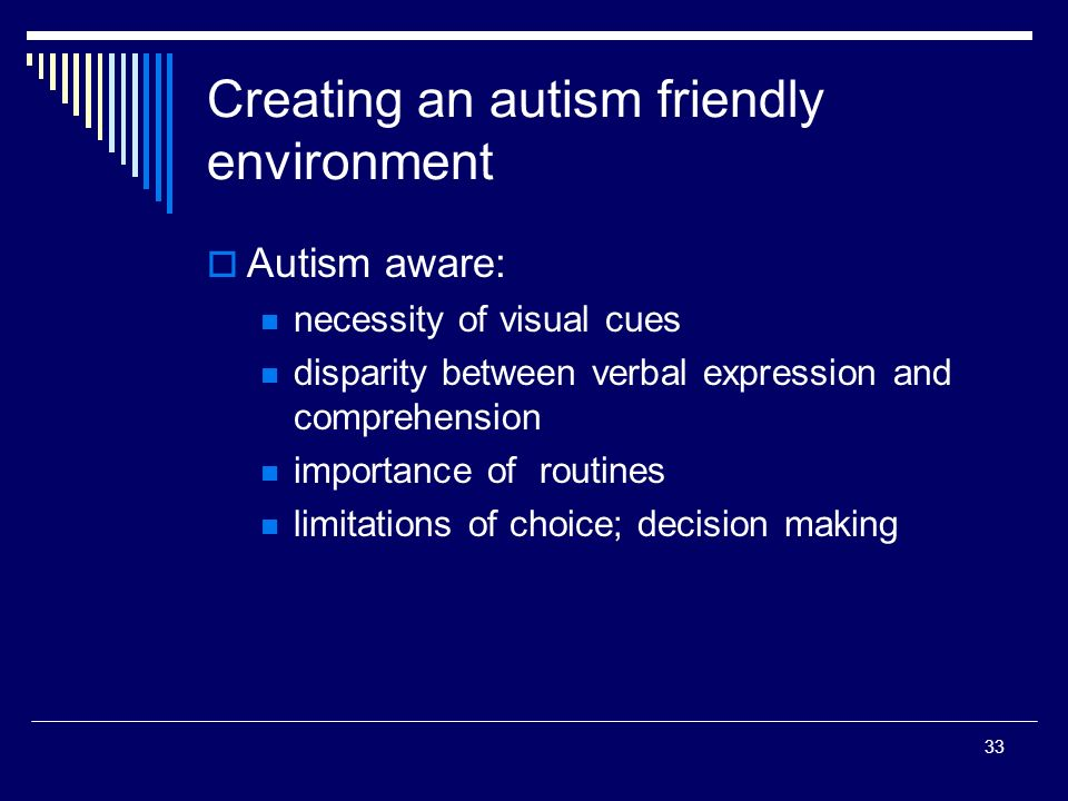 33 Creating an autism friendly environment Autism aware: necessity of visual cues disparity between verbal expression and comprehension importance of routines limitations of choice; decision making