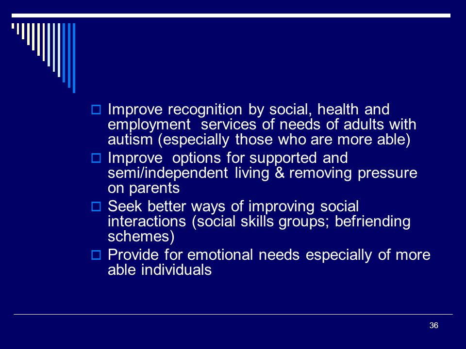 36 Improve recognition by social, health and employment services of needs of adults with autism (especially those who are more able) Improve options for supported and semi/independent living & removing pressure on parents Seek better ways of improving social interactions (social skills groups; befriending schemes) Provide for emotional needs especially of more able individuals