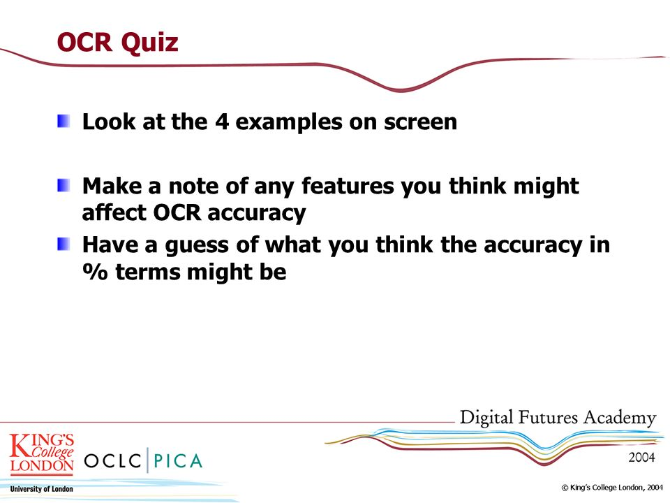 OCR Quiz Look at the 4 examples on screen Make a note of any features you think might affect OCR accuracy Have a guess of what you think the accuracy in % terms might be