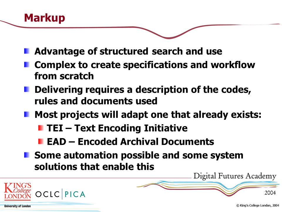 Markup Advantage of structured search and use Complex to create specifications and workflow from scratch Delivering requires a description of the codes, rules and documents used Most projects will adapt one that already exists: TEI – Text Encoding Initiative EAD – Encoded Archival Documents Some automation possible and some system solutions that enable this
