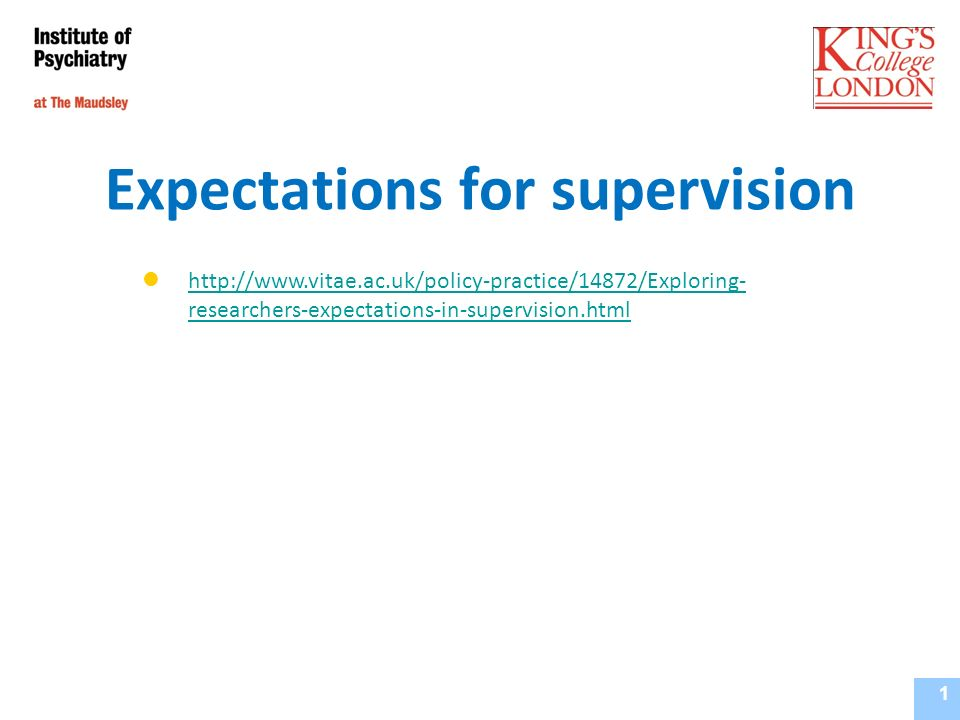 Expectations for supervision Institute of Psychiatry, Supervisors Training Course September 2010 1 http://www.vitae.ac.uk/policy-practice/14872/Exploring- researchers-expectations-in-supervision.html http://www.vitae.ac.uk/policy-practice/14872/Exploring- researchers-expectations-in-supervision.html