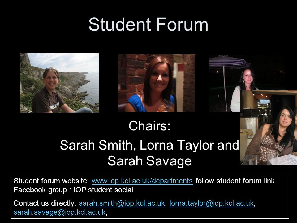 Student Forum Chairs: Sarah Smith, Lorna Taylor and Sarah Savage Student forum website: www.iop.kcl.ac.uk/departments follow student forum link Facebook group : IOP student socialwww.iop.kcl.ac.uk/departments Contact us directly: sarah.smith@iop.kcl.ac.uk, lorna.taylor@iop.kcl.ac.uk, sarah.savage@iop.kcl.ac.uk,sarah.smith@iop.kcl.ac.uklorna.taylor@iop.kcl.ac.uk sarah.savage@iop.kcl.ac.uk